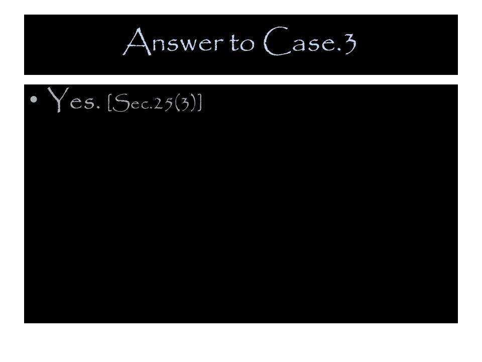 Answer to Case.3 Yes. [Sec.25(3)]